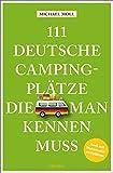 111 deutsche Campingplätze, die man kennen muss: Reiseführer: Reiseführer. Mit...