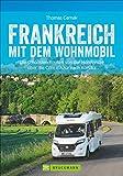 Wohnmobilreiseführer: Frankreich mit dem Wohnmobil. Faszinierende Wohnmobilrouten durch Frankreich....