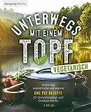 Unterwegs mit einen Topf -vegetarisch-: Vielseitige vegetarische und vegane One Pot Rezepte für...