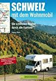 Schweiz mit dem Wohnmobil: Die schönsten Routen durch alle Kantone: Der Wohnmobil-Reiseführer mit...
